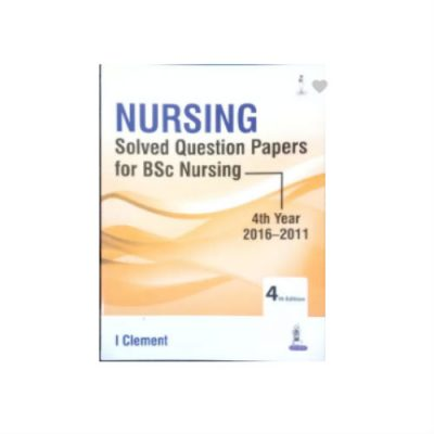 Nursing Solved Question Papers for BSc Nursing 4th Year (2016-2011) by I Clement