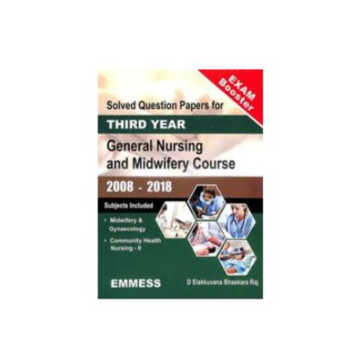 Solved Question Papers for 3rd Year General Nursing and Midwifery Course(2008-2018) by Elakkuvana Bhaskara Raj D