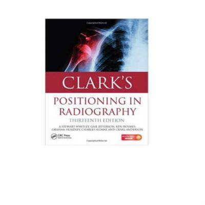 Clarks Positioning In Radiography 13th Edition by Stewart Whitley