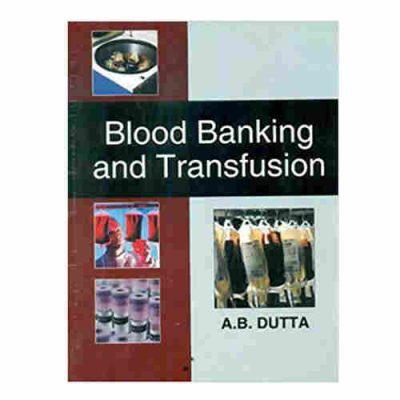 Blood Banking and Transfusion By A B Dutta