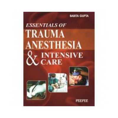 Essentials Of Trauma Anesthesia And Intensive Care 1st edition by Babita Gupta