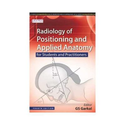 Radiology Of Positioning And Applied Anatomy 42015For Students And Practitioners4th edition by GS Garkal