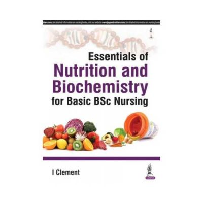 Essentials Of Nutrition And Biochemistry For Basic BSc Nursing 1st edition by I Clement