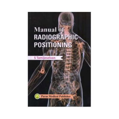 Manual Of Radiographic Positioning 1st edition by S Tamijeselvan