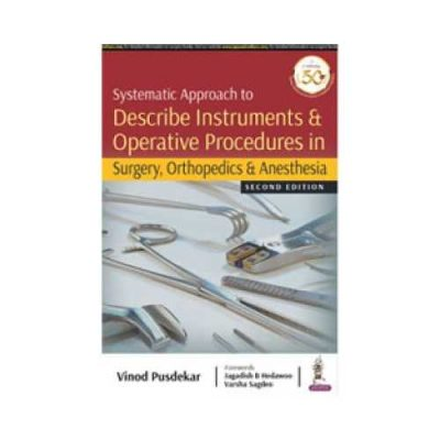 Systematic Approach To Describe Instruments & Operative Procedures In Surgery, Orthopedics & Anesthesia 1st edition by Vinod Pusdekar