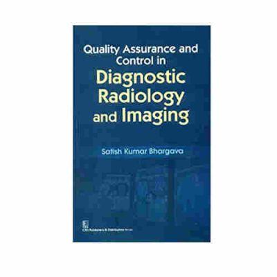 QUALITY ASSURANCE AND CONTROL IN DIAGNOSTIC RADIOLOGY AND IMAGING By Satish Kumar Bhargava