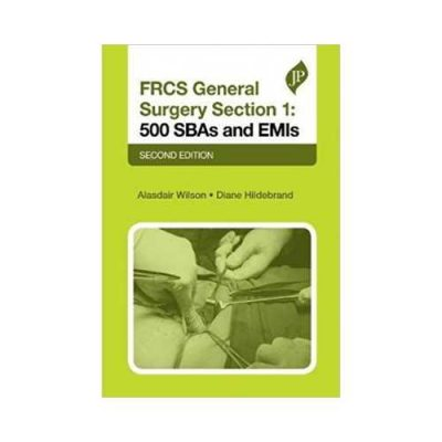 FRCS General Surgery Section 1: 500 SBAs And EMIs 2nd edition by Alasdair Wilson