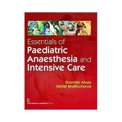 Essentials Of Paediatric Anaesthesia And Intensive Care 1st edition by Sharmila Ahuja