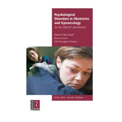 Psychological Disorders in Obstetrics and Gynaecology for the MRCOG and Beyond By Khaled MK Ismail