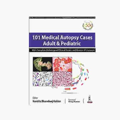 101 Medical Autopsy Cases Adult & Pediatric With Complete Pathological/ Clinical Details And Review of Literature by nandita bharadwaj kakkar